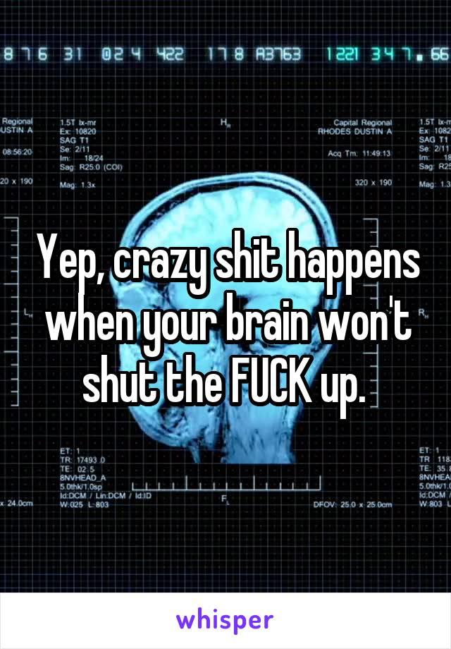Yep, crazy shit happens when your brain won't shut the FUCK up.