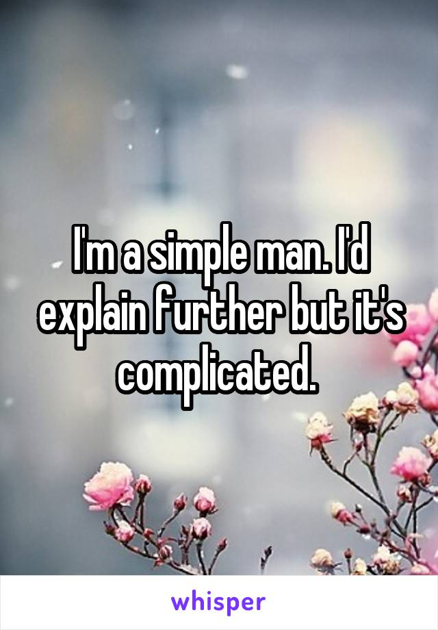 I'm a simple man. I'd explain further but it's complicated.