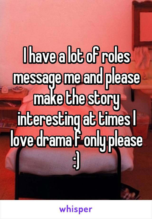 I have a lot of roles message me and please make the story interesting at times I love drama f only please :)