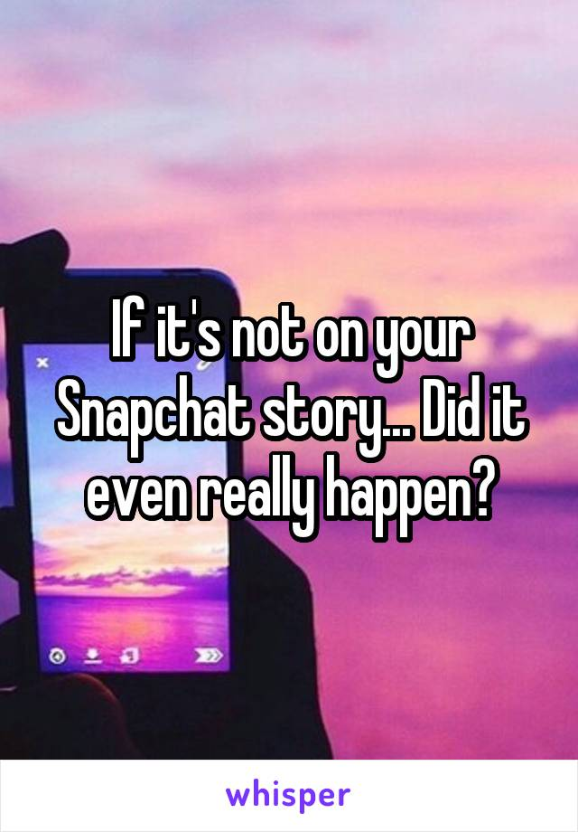 If it's not on your Snapchat story... Did it even really happen?