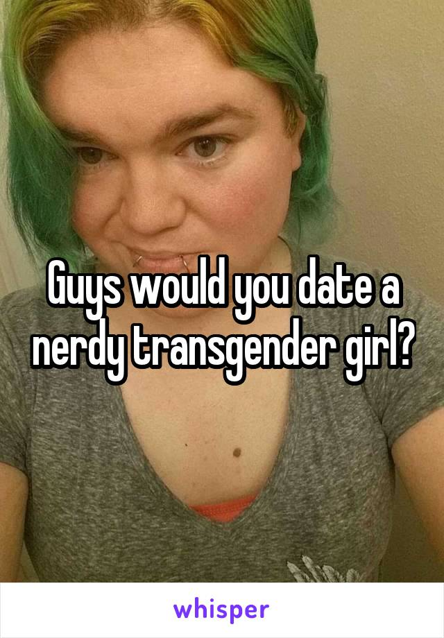Guys would you date a nerdy transgender girl?