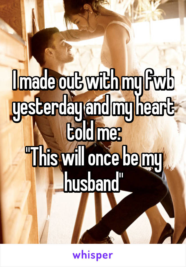 """I made out with my fwb yesterday and my heart told me: """"This will once be my husband"""""""