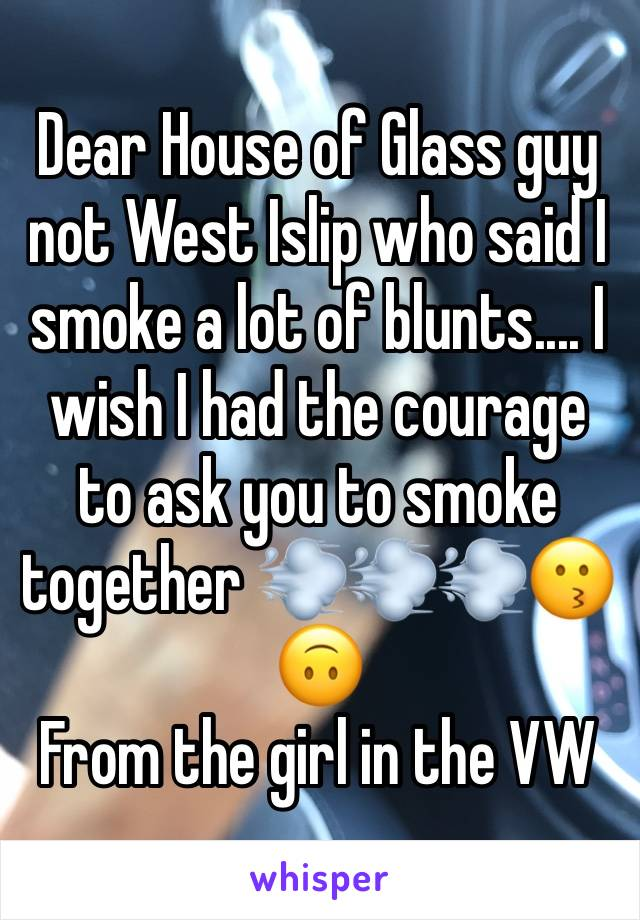 Dear House of Glass guy not West Islip who said I smoke a lot of blunts.... I wish I had the courage to ask you to smoke together 💨💨💨😗🙃 From the girl in the VW