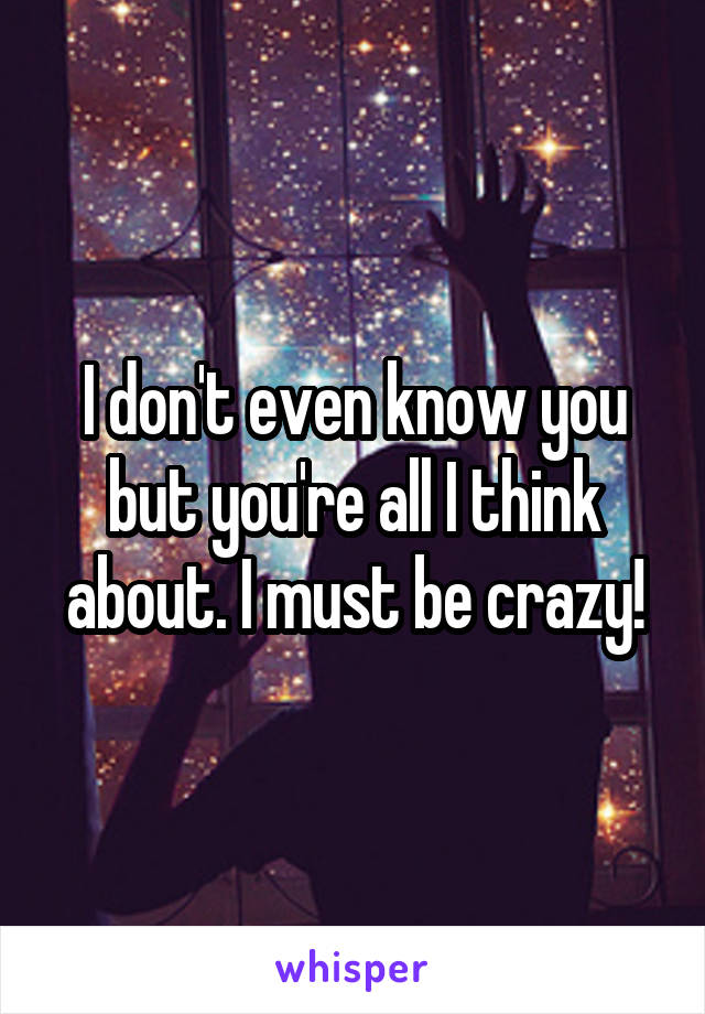 I don't even know you but you're all I think about. I must be crazy!