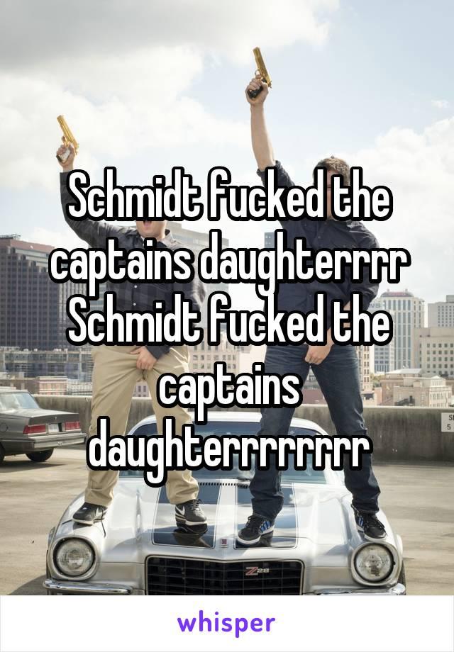 Schmidt fucked the captains daughterrrr Schmidt fucked the captains daughterrrrrrrr