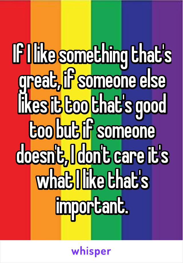 If I like something that's great, if someone else likes it too that's good too but if someone doesn't, I don't care it's what I like that's important.