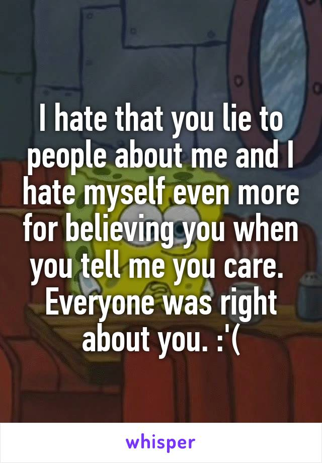I hate that you lie to people about me and I hate myself even more for believing you when you tell me you care.  Everyone was right about you. :'(
