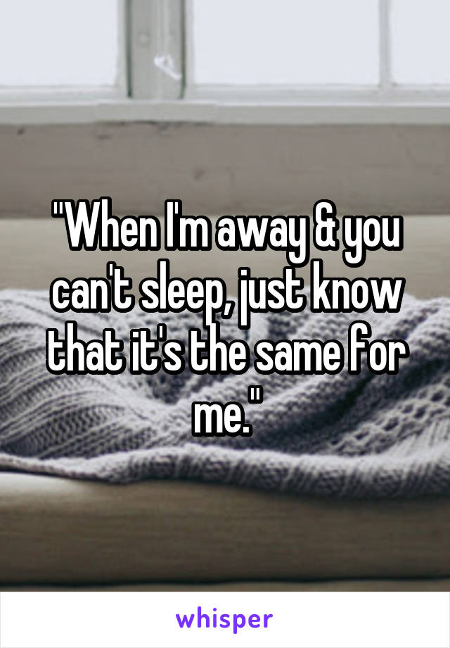 """""""When I'm away & you can't sleep, just know that it's the same for me."""""""