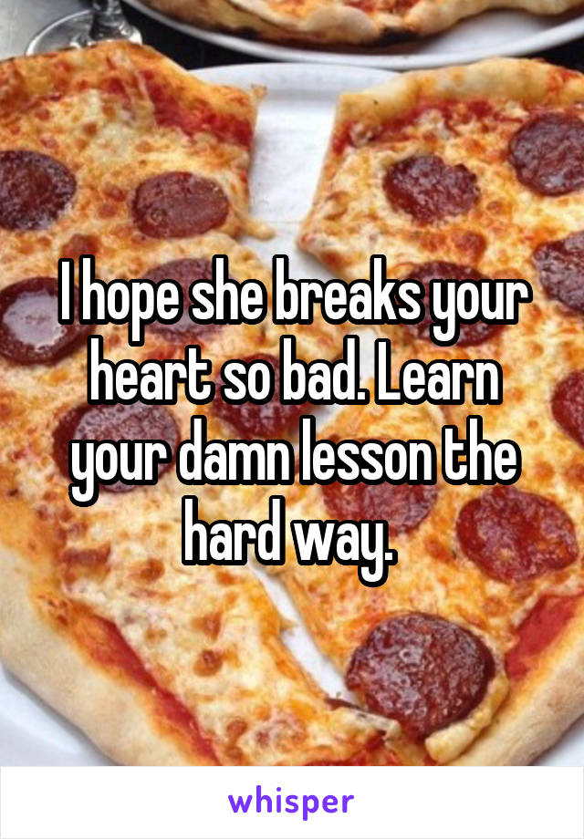 I hope she breaks your heart so bad. Learn your damn lesson the hard way.