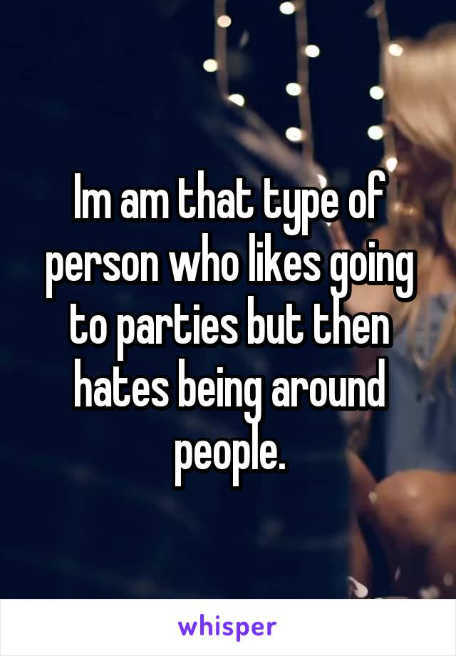 Im am that type of person who likes going to parties but then hates being around people.