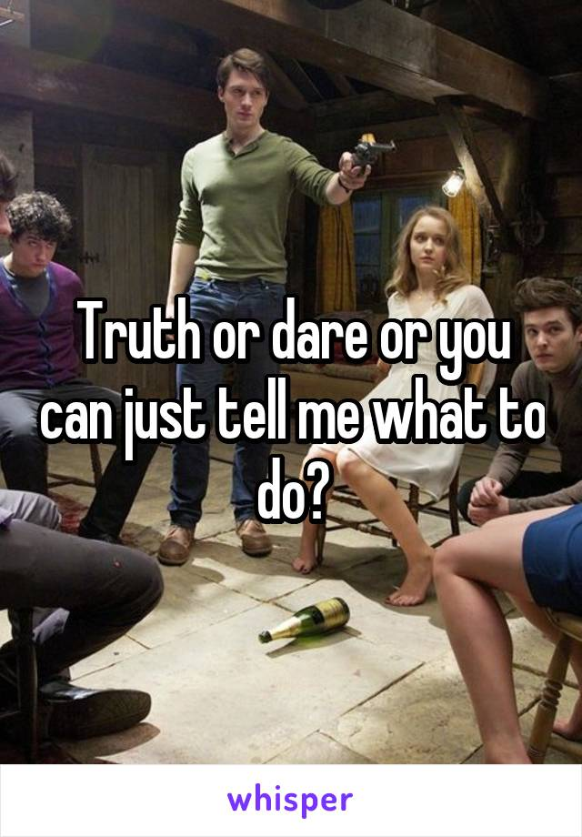 Truth or dare or you can just tell me what to do?