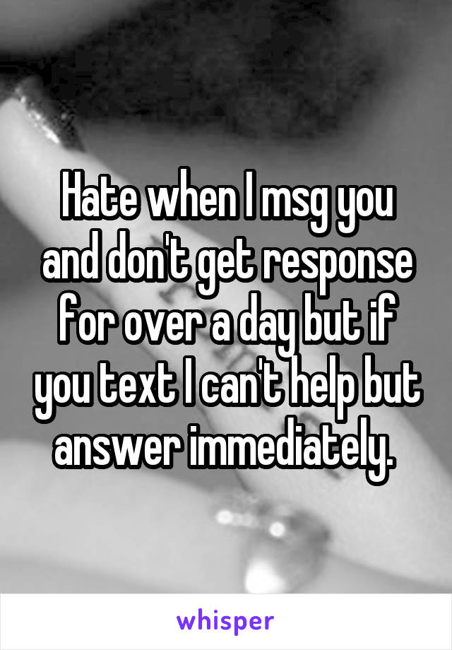 Hate when I msg you and don't get response for over a day but if you text I can't help but answer immediately.