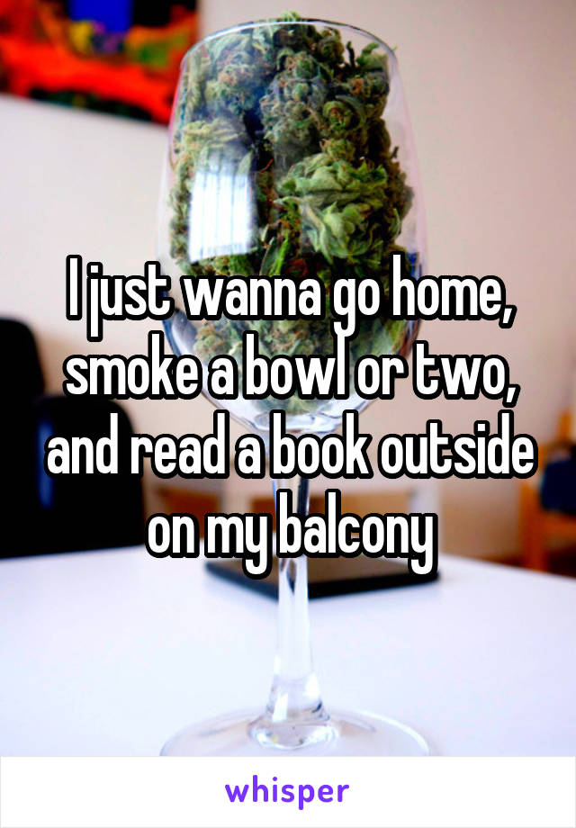 I just wanna go home, smoke a bowl or two, and read a book outside on my balcony
