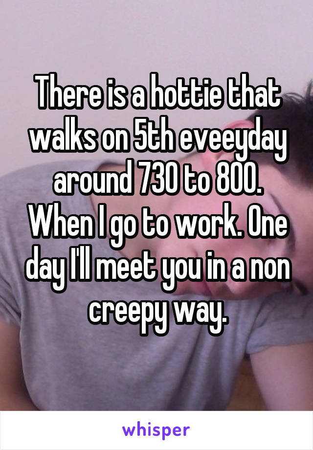 There is a hottie that walks on 5th eveeyday around 730 to 800. When I go to work. One day I'll meet you in a non creepy way.