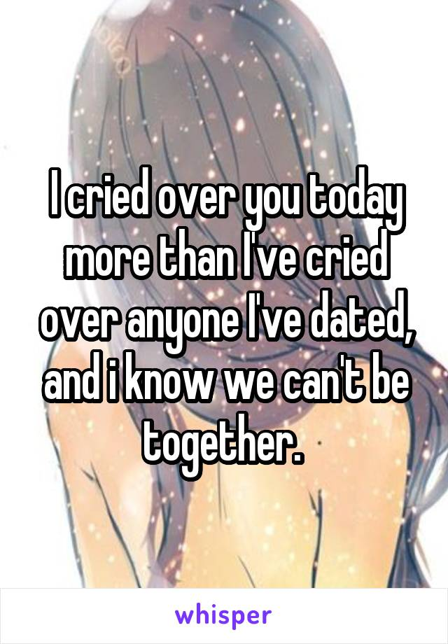 I cried over you today more than I've cried over anyone I've dated, and i know we can't be together.