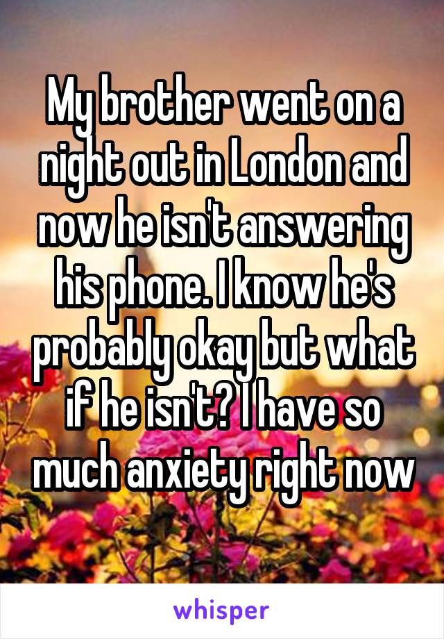 My brother went on a night out in London and now he isn't answering his phone. I know he's probably okay but what if he isn't? I have so much anxiety right now