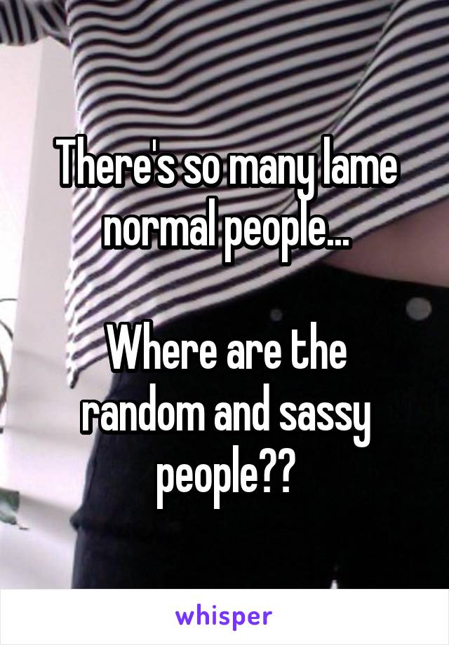 There's so many lame normal people...  Where are the random and sassy people??