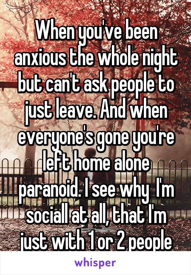 When you've been anxious the whole night but can't ask people to just leave. And when everyone's gone you're left home alone paranoid. I see why  I'm sociall at all, that I'm just with 1 or 2 people