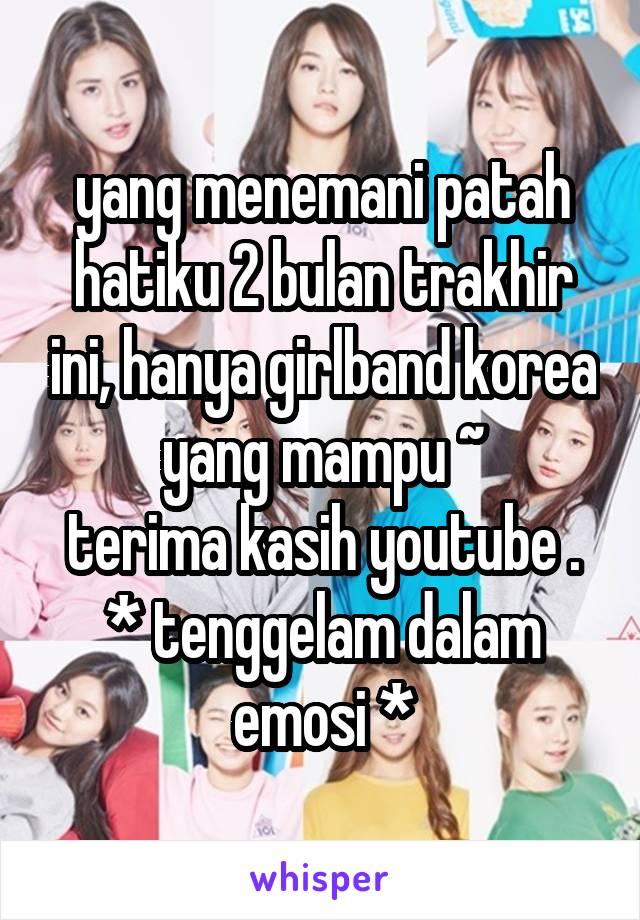 yang menemani patah hatiku 2 bulan trakhir ini, hanya girlband korea yang mampu ~ terima kasih youtube . * tenggelam dalam emosi *