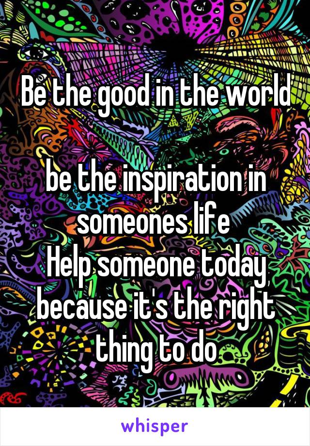 Be the good in the world  be the inspiration in someones life  Help someone today because it's the right thing to do