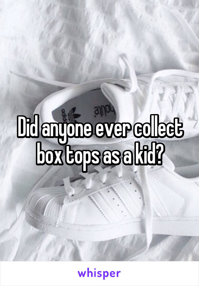 Did anyone ever collect box tops as a kid?