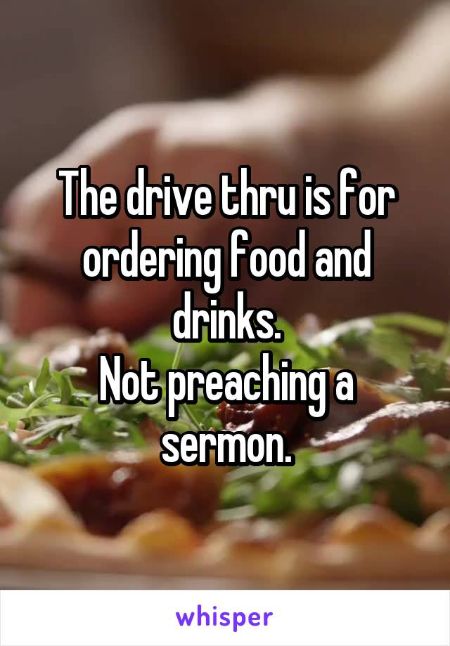 The drive thru is for ordering food and drinks. Not preaching a sermon.