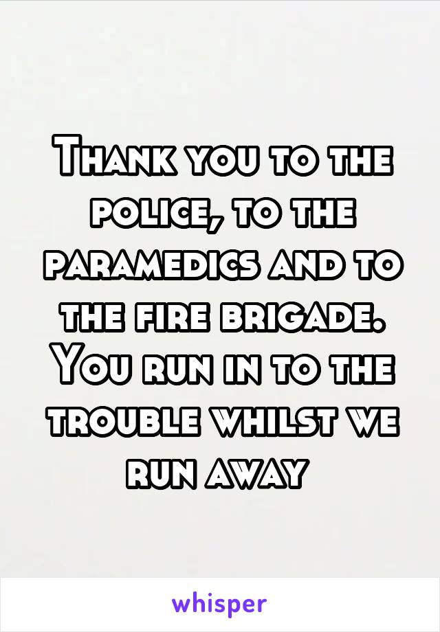 Thank you to the police, to the paramedics and to the fire brigade. You run in to the trouble whilst we run away