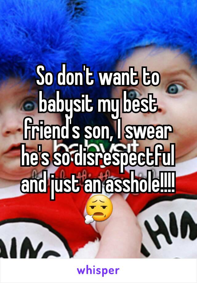 So don't want to babysit my best friend's son, I swear he's so disrespectful and just an asshole!!!! 😧
