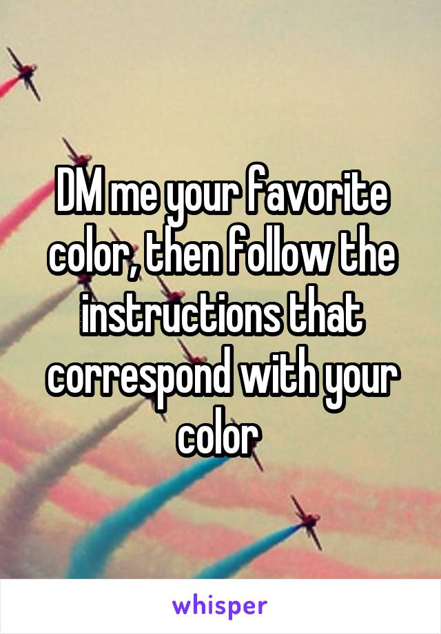 DM me your favorite color, then follow the instructions that correspond with your color
