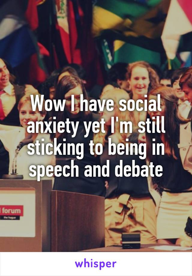 Wow I have social anxiety yet I'm still sticking to being in speech and debate