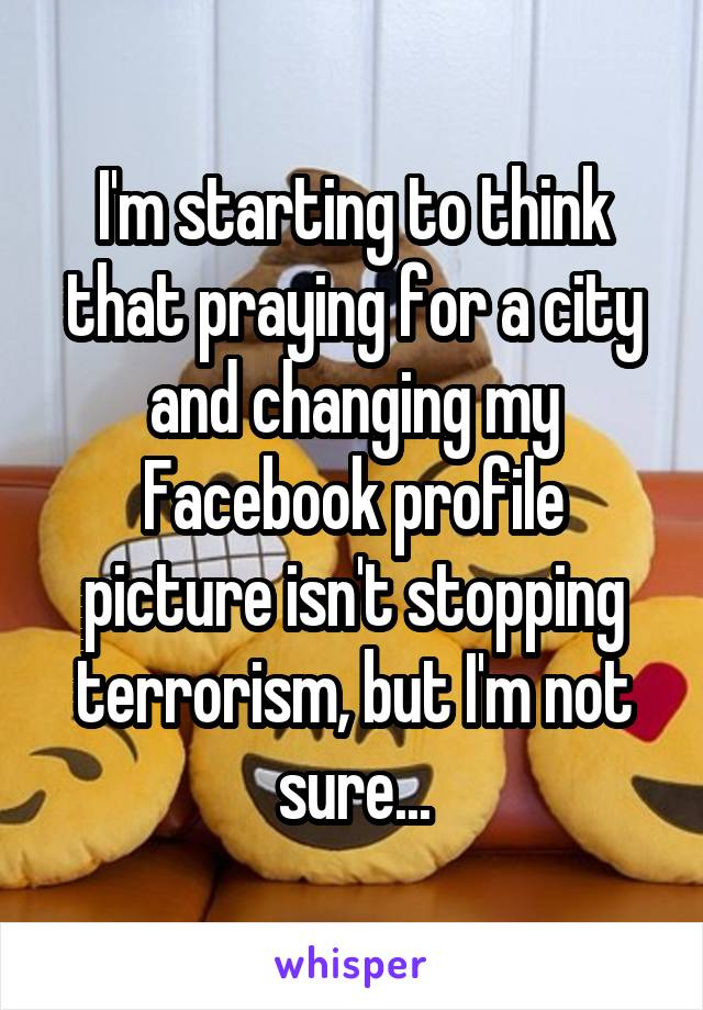 I'm starting to think that praying for a city and changing my Facebook profile picture isn't stopping terrorism, but I'm not sure...