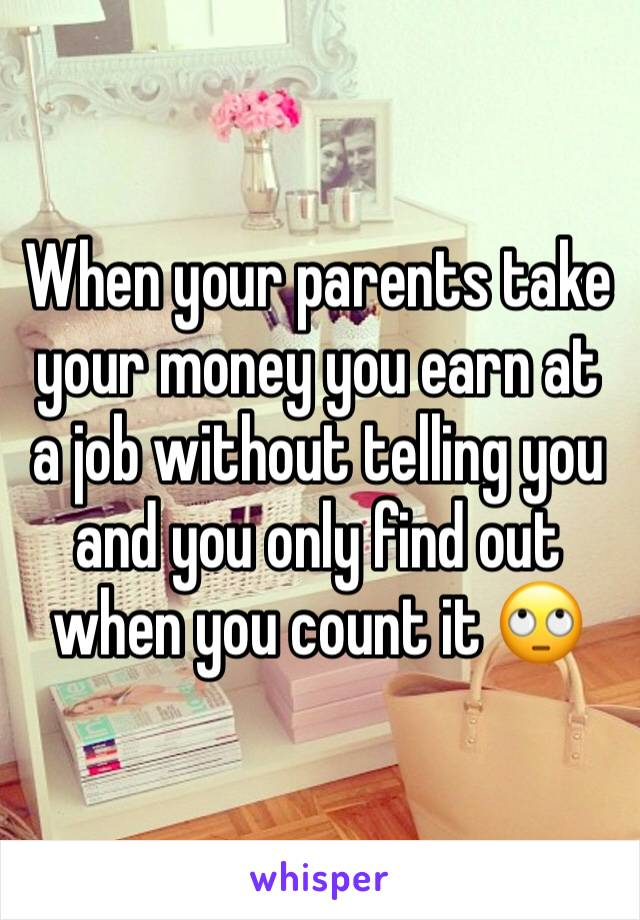 When your parents take your money you earn at a job without telling you and you only find out when you count it 🙄