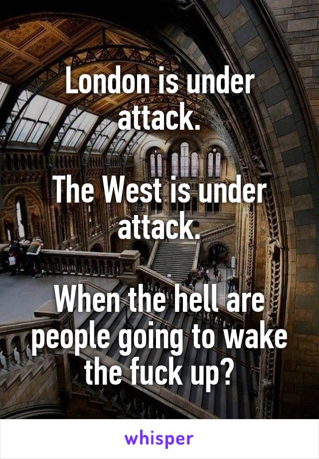 London is under attack.  The West is under attack.  When the hell are people going to wake the fuck up?