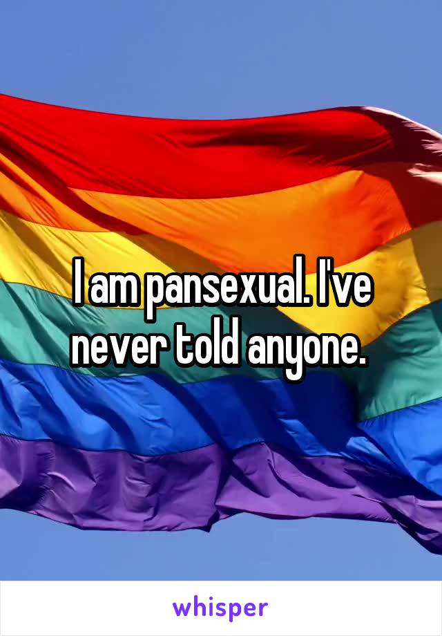 I am pansexual. I've never told anyone.