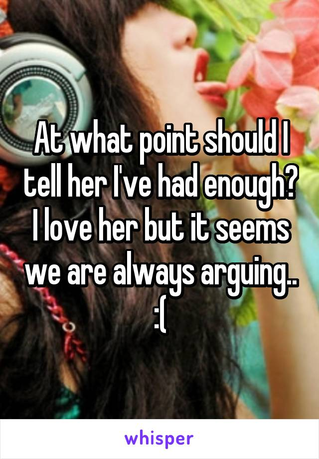 At what point should I tell her I've had enough? I love her but it seems we are always arguing.. :(