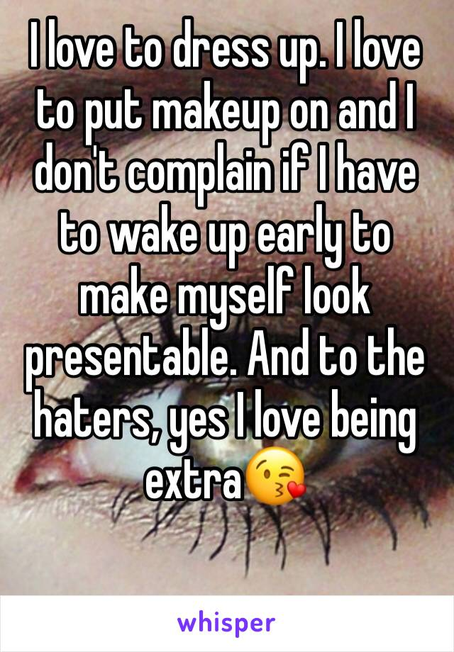 I love to dress up. I love to put makeup on and I don't complain if I have to wake up early to make myself look presentable. And to the haters, yes I love being extra😘