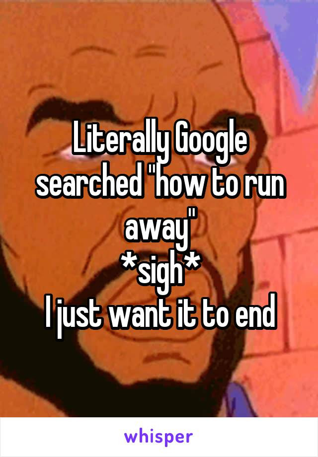 """Literally Google searched """"how to run away"""" *sigh* I just want it to end"""