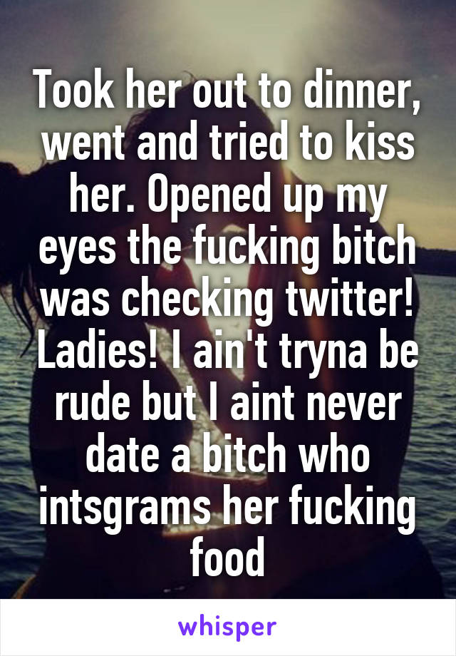 Took her out to dinner, went and tried to kiss her. Opened up my eyes the fucking bitch was checking twitter! Ladies! I ain't tryna be rude but I aint never date a bitch who intsgrams her fucking food