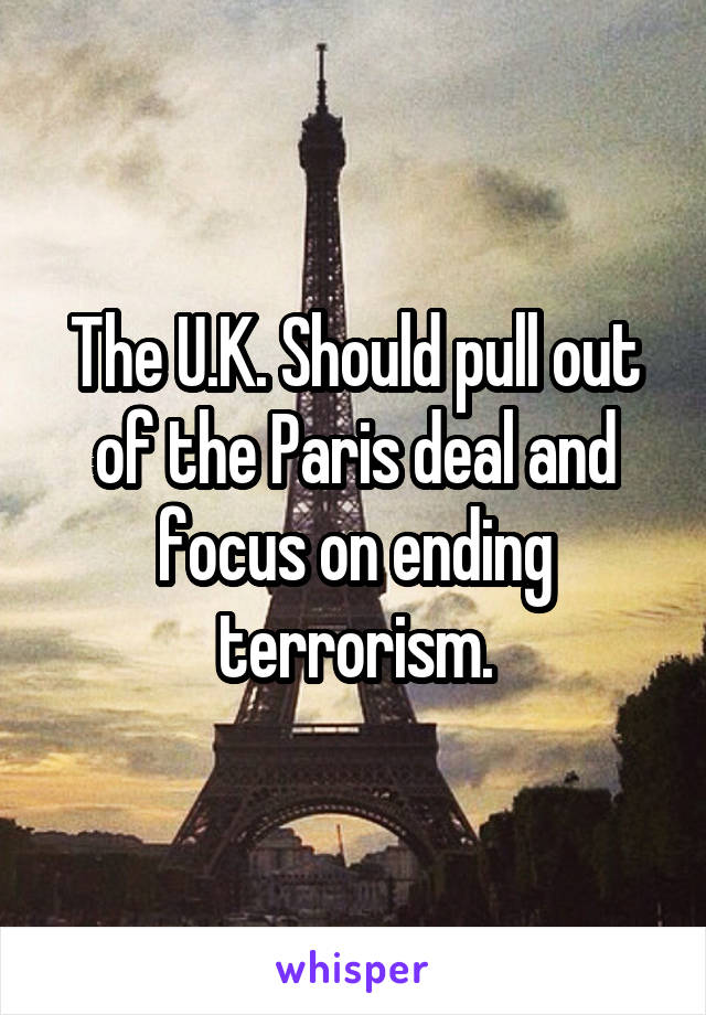 The U.K. Should pull out of the Paris deal and focus on ending terrorism.