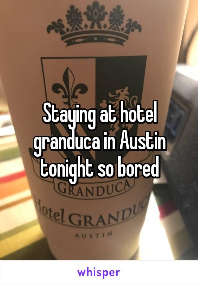 Staying at hotel granduca in Austin tonight so bored