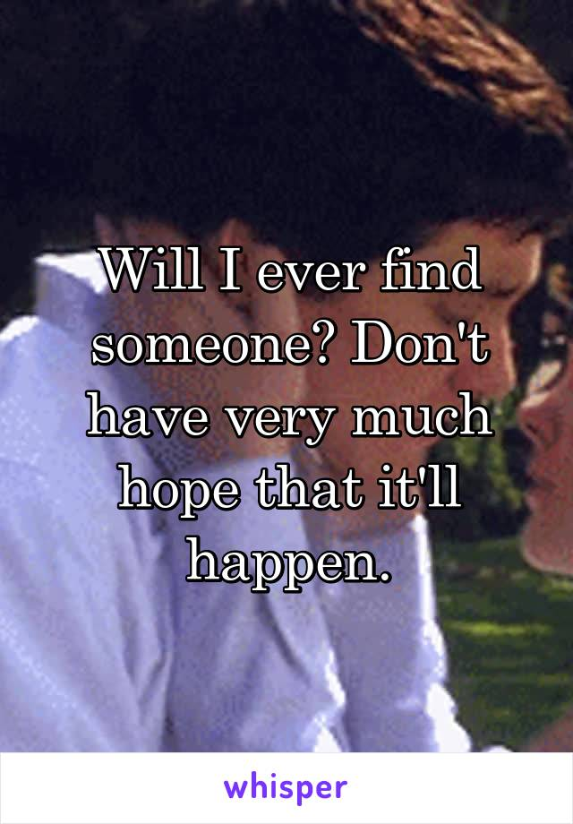 Will I ever find someone? Don't have very much hope that it'll happen.
