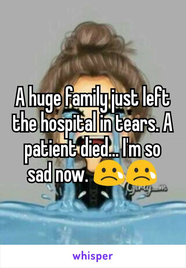 A huge family just left the hospital in tears. A patient died... I'm so sad now. 😢😢