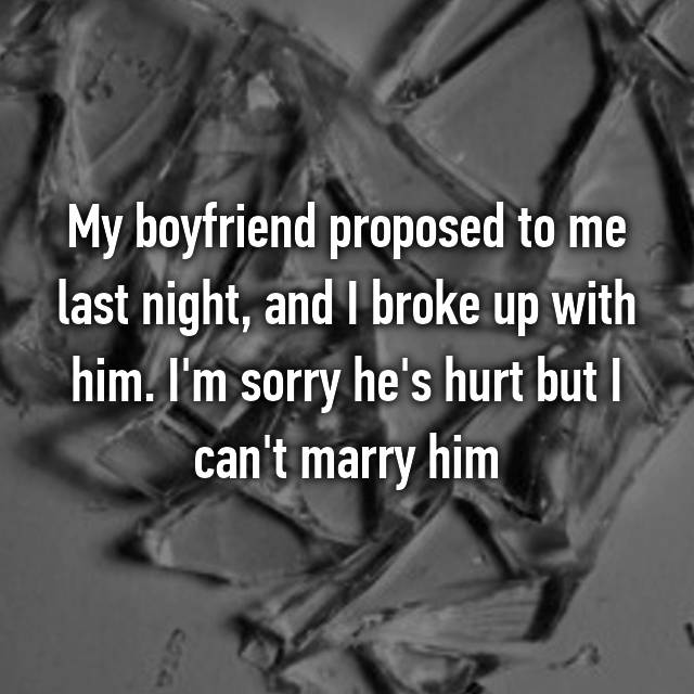 My boyfriend proposed to me last night, and I broke up with him. I'm sorry he's hurt but I can't marry him