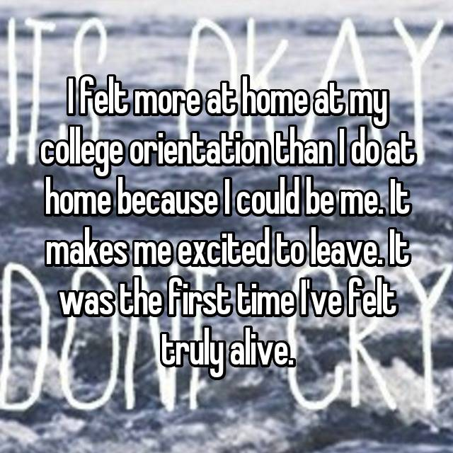 I felt more at home at my college orientation than I do at home because I could be me. It makes me excited to leave. It was the first time I've felt truly alive.