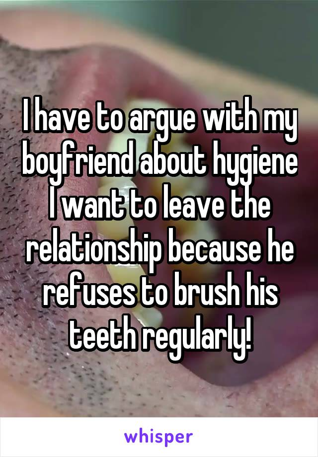 I have to argue with my boyfriend about hygiene I want to leave the relationship because he refuses to brush his teeth regularly!