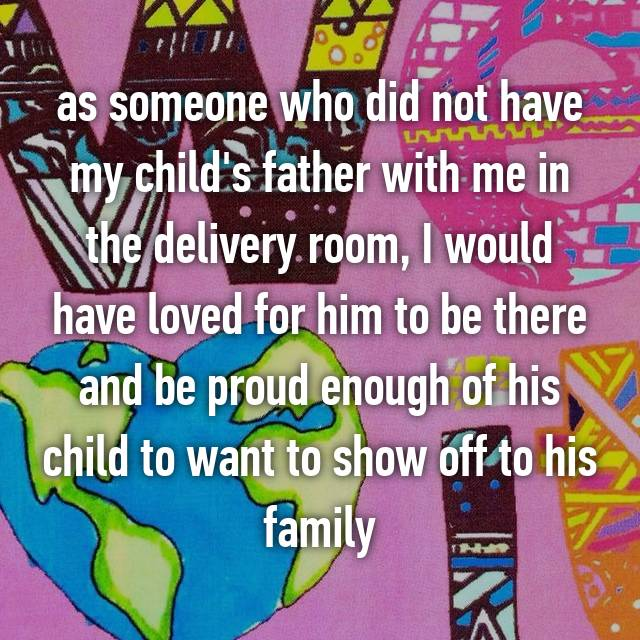 as someone who did not have my child's father with me in the delivery room, I would have loved for him to be there and be proud enough of his child to want to show off to his family