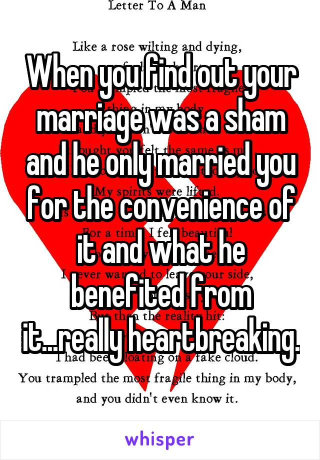 When you find out your marriage was a sham and he only married you for the convenience of it and what he benefited from it...really heartbreaking.