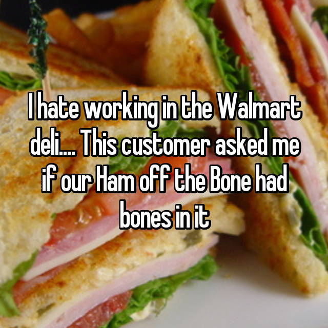 I hate working in the Walmart deli.... This customer asked me if our Ham off the Bone had bones in it