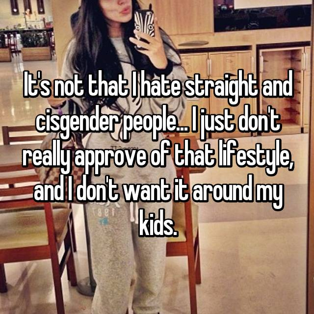 It's not that I hate straight and cisgender people... I just don't really approve of that lifestyle, and I don't want it around my kids.