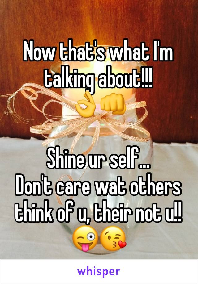 Now that's what I'm talking about!!! 👌👊  Shine ur self... Don't care wat others think of u, their not u!! 😜😘
